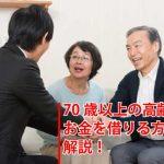 70歳を超えてもお金借りることは可能?高齢者の借入法