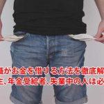 無職がお金を借りる方法を徹底解説!学生、年金受給者、失業中の人は必見