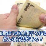 和歌山でお金借りる方法を徹底解説!カードローン商品一覧