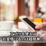 アプリを利用してお金借りる!とても便利な消費者金融事情