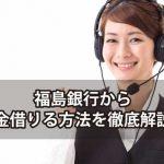 福島銀行でお金借りる方法を解説!便利なカードローンをご紹介