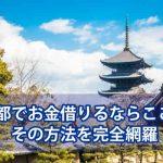 京都でお金借りる方法を徹底解説!あなたに合った金策法