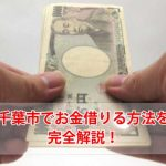 千葉市でお金借りる方法をご紹介!これでお金の悩みが解消できる
