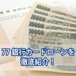 77銀行でお金借りる方法!手軽で便利なカードローン
