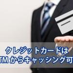 クレジットカードでお金借りる!ATMからのキャッシングを解説