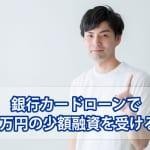 銀行カードローンで10万円のお金借りる!少額融資情報